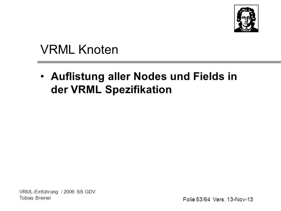 Folie 53/64 Vers. 13-Nov-13 VRML-Einführung / 2006 SS GDV Tobias Breiner VRML Knoten Auflistung aller Nodes und Fields in der VRML Spezifikation
