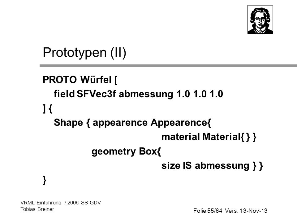 Folie 55/64 Vers. 13-Nov-13 VRML-Einführung / 2006 SS GDV Tobias Breiner Prototypen (II) PROTO Würfel [ field SFVec3f abmessung 1.0 1.0 1.0 ] { Shape
