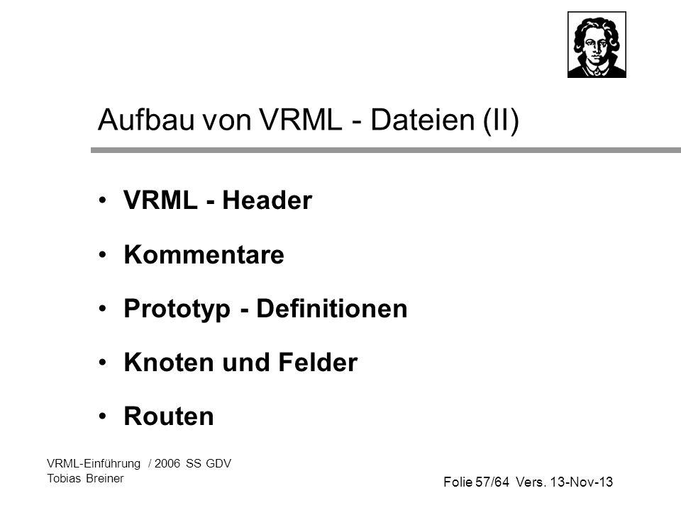Folie 57/64 Vers. 13-Nov-13 VRML-Einführung / 2006 SS GDV Tobias Breiner Aufbau von VRML - Dateien (II) VRML - Header Kommentare Prototyp - Definition