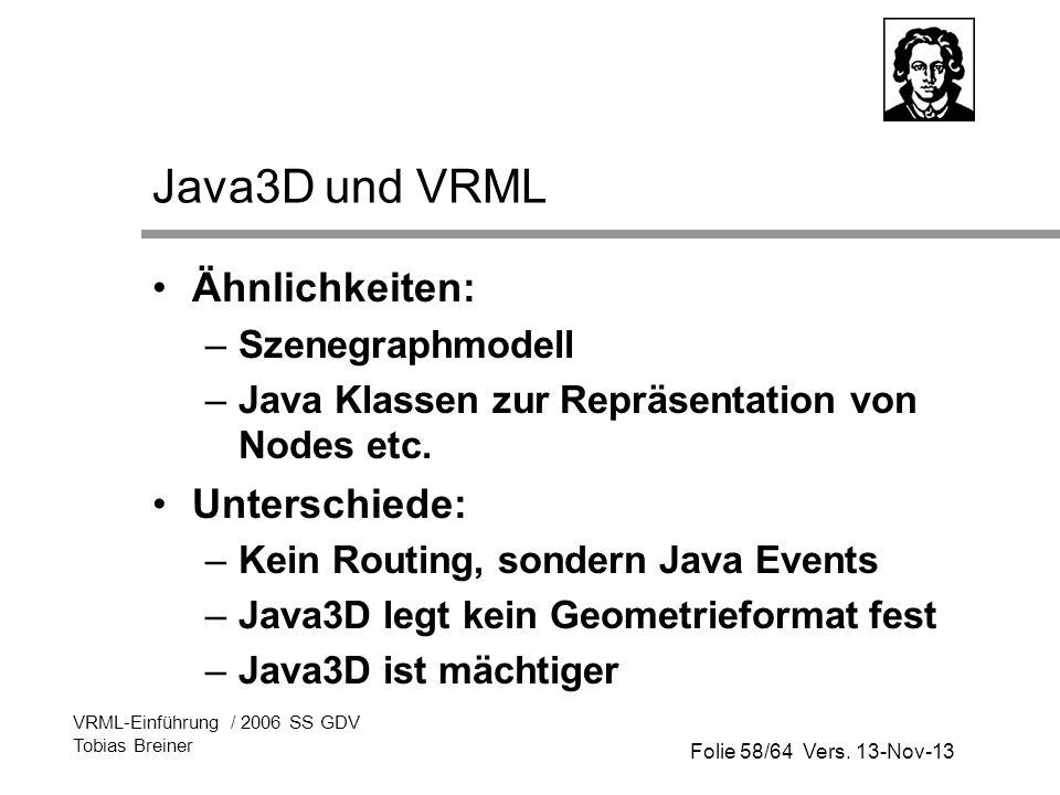 Folie 58/64 Vers. 13-Nov-13 VRML-Einführung / 2006 SS GDV Tobias Breiner Java3D und VRML Ähnlichkeiten: –Szenegraphmodell –Java Klassen zur Repräsenta