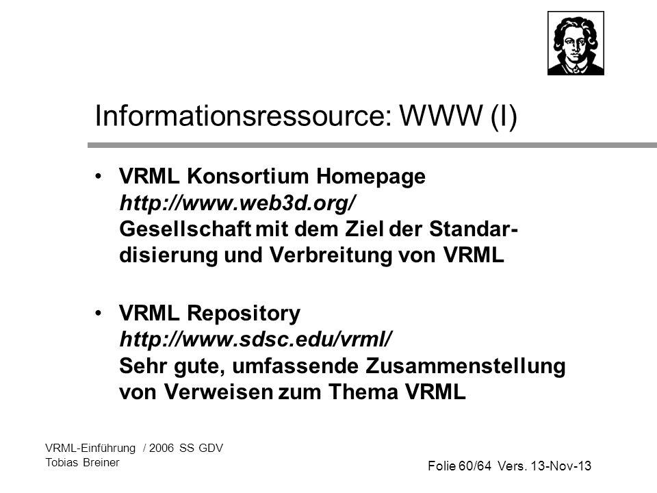 Folie 60/64 Vers. 13-Nov-13 VRML-Einführung / 2006 SS GDV Tobias Breiner Informationsressource: WWW (I) VRML Konsortium Homepage http://www.web3d.org/