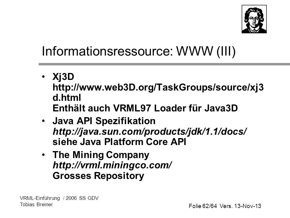 Folie 62/64 Vers. 13-Nov-13 VRML-Einführung / 2006 SS GDV Tobias Breiner Informationsressource: WWW (III) Xj3D http://www.web3D.org/TaskGroups/source/
