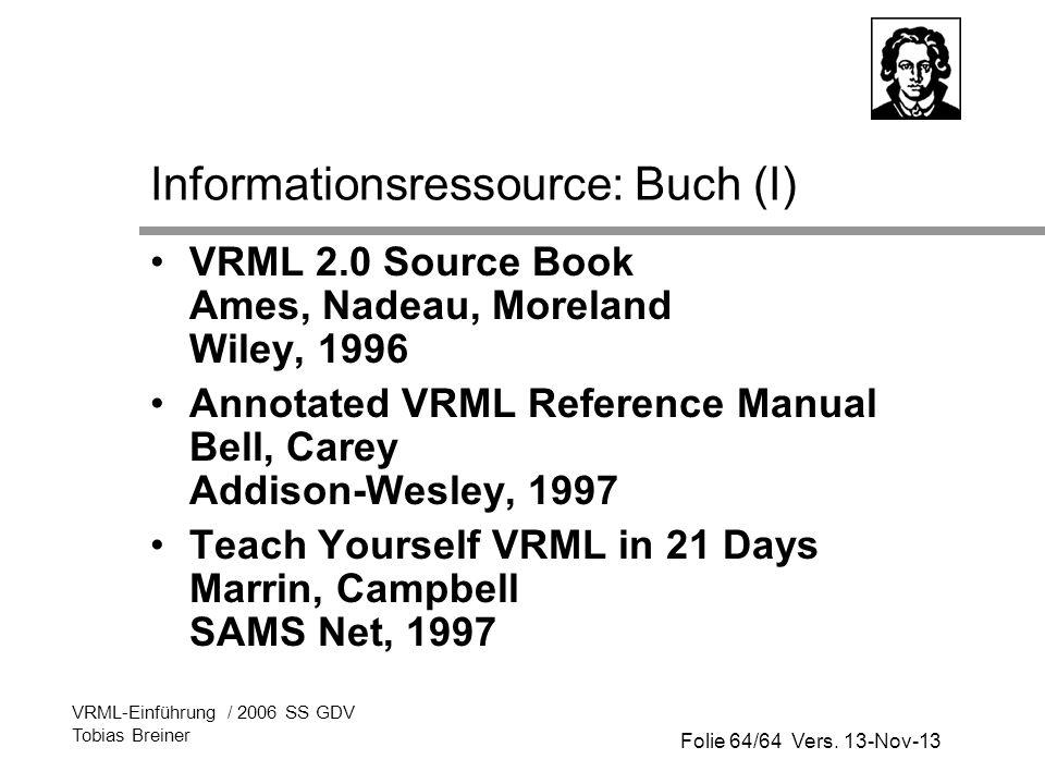 Folie 64/64 Vers. 13-Nov-13 VRML-Einführung / 2006 SS GDV Tobias Breiner Informationsressource: Buch (I) VRML 2.0 Source Book Ames, Nadeau, Moreland W