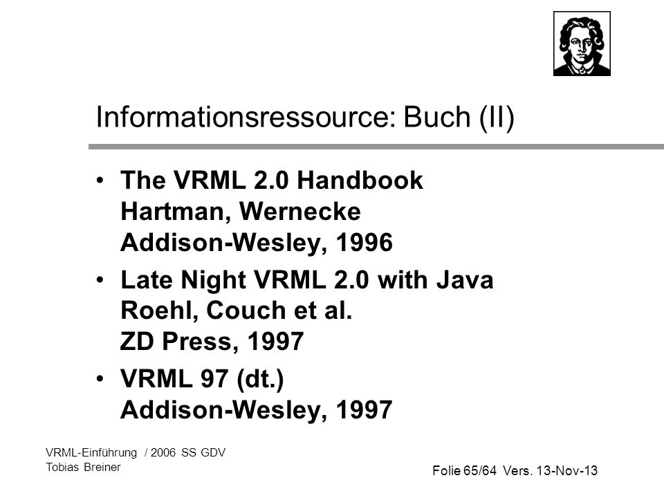 Folie 65/64 Vers. 13-Nov-13 VRML-Einführung / 2006 SS GDV Tobias Breiner Informationsressource: Buch (II) The VRML 2.0 Handbook Hartman, Wernecke Addi