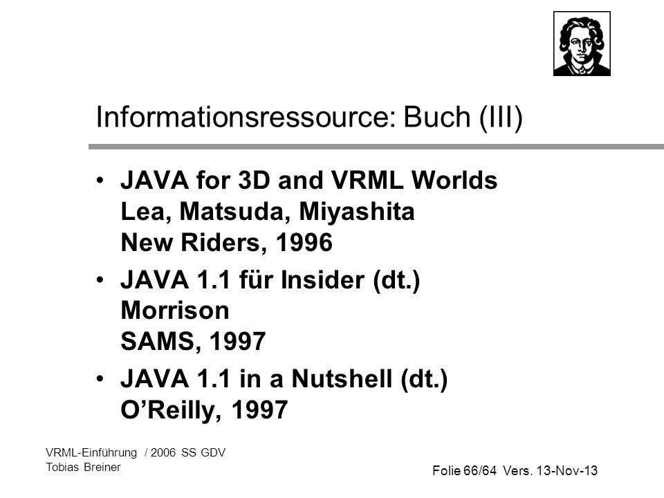 Folie 66/64 Vers. 13-Nov-13 VRML-Einführung / 2006 SS GDV Tobias Breiner Informationsressource: Buch (III) JAVA for 3D and VRML Worlds Lea, Matsuda, M