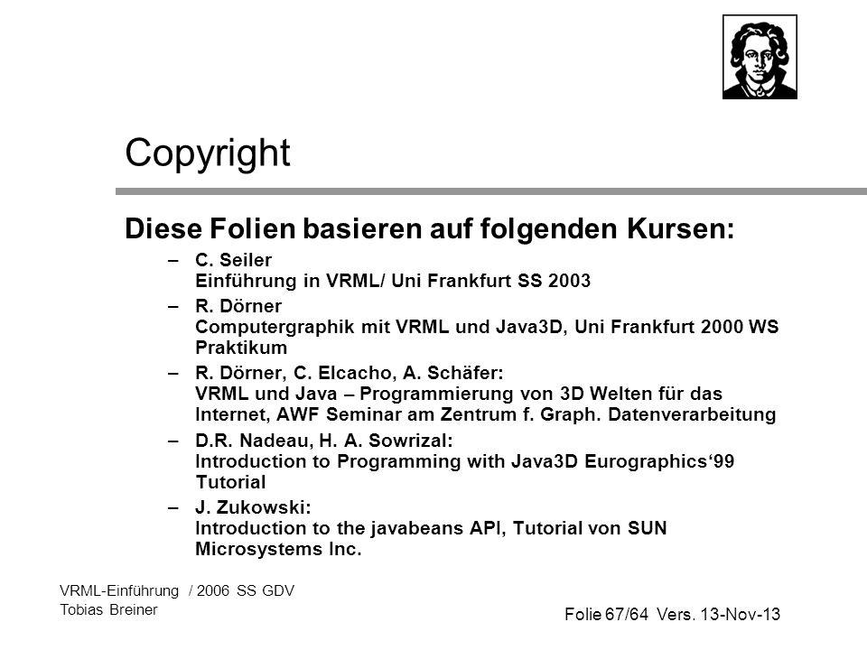 Folie 67/64 Vers. 13-Nov-13 VRML-Einführung / 2006 SS GDV Tobias Breiner Copyright Diese Folien basieren auf folgenden Kursen: –C. Seiler Einführung i