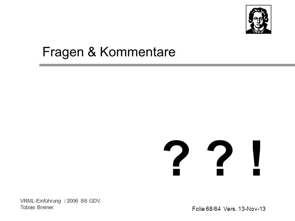 Folie 68/64 Vers. 13-Nov-13 VRML-Einführung / 2006 SS GDV Tobias Breiner Fragen & Kommentare ? ? !