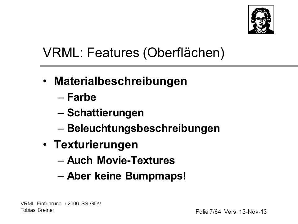 Folie 7/64 Vers. 13-Nov-13 VRML-Einführung / 2006 SS GDV Tobias Breiner VRML: Features (Oberflächen) Materialbeschreibungen –Farbe –Schattierungen –Be