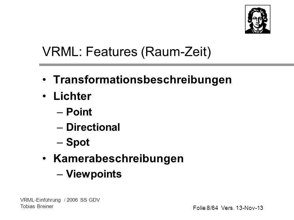 Folie 8/64 Vers. 13-Nov-13 VRML-Einführung / 2006 SS GDV Tobias Breiner VRML: Features (Raum-Zeit) Transformationsbeschreibungen Lichter –Point –Direc