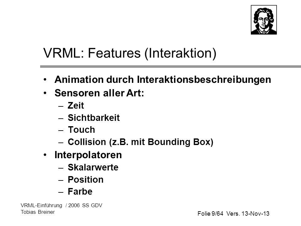 Folie 9/64 Vers. 13-Nov-13 VRML-Einführung / 2006 SS GDV Tobias Breiner VRML: Features (Interaktion) Animation durch Interaktionsbeschreibungen Sensor