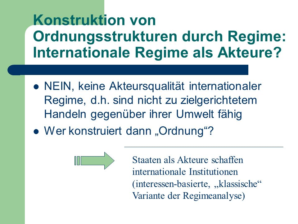 Konstruktion von Ordnungsstrukturen durch Regime: Internationale Regime als Akteure? NEIN, keine Akteursqualität internationaler Regime, d.h. sind nic