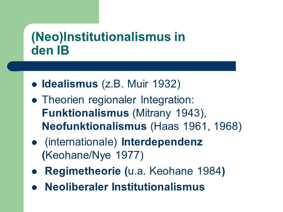 (Neo)Institutionalismus in den IB Idealismus (z.B. Muir 1932) Theorien regionaler Integration: Funktionalismus (Mitrany 1943), Neofunktionalismus (Haa