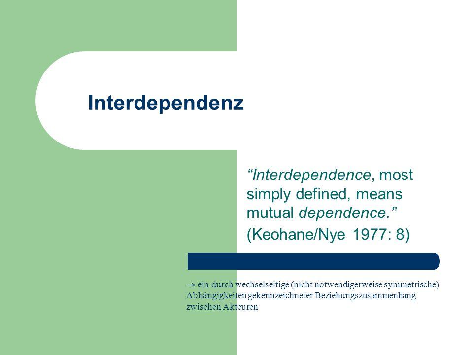 Politische Implikationen von Interdependenz Beschränkung der Handlungsfähigkeit des Nationalstaates die Verwirklichung der Ziele der einzelnen Staaten hängt von den Entscheidungen aller in den Beziehungszusammenhang eingebundenen Staaten ab