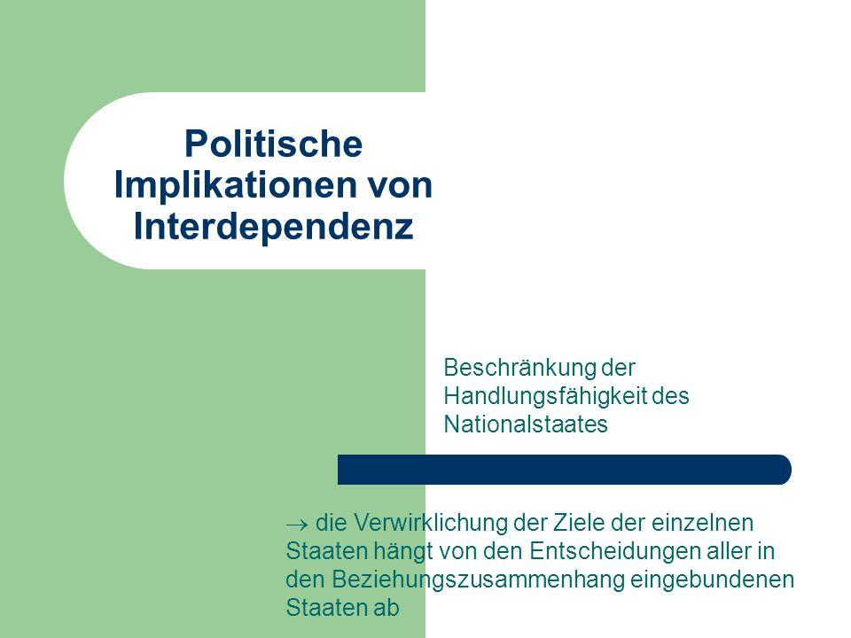 Politische Implikationen von Interdependenz Beschränkung der Handlungsfähigkeit des Nationalstaates die Verwirklichung der Ziele der einzelnen Staaten