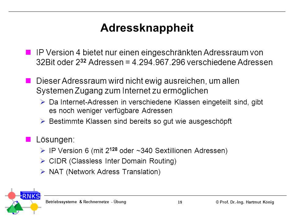 © Prof. Dr.-Ing. Hartmut König Betriebssysteme & Rechnernetze - Übung 18 Adressknappheit IP Version 4 bietet nur einen eingeschränkten Adressraum von