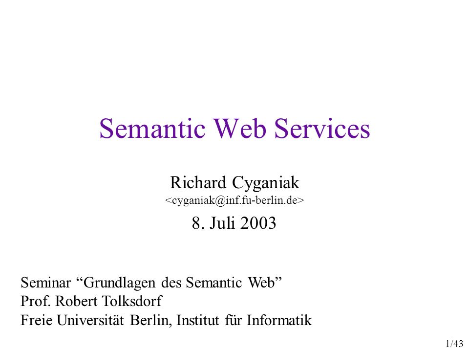 1/43 Semantic Web Services Richard Cyganiak 8. Juli 2003 Seminar Grundlagen des Semantic Web Prof. Robert Tolksdorf Freie Universität Berlin, Institut