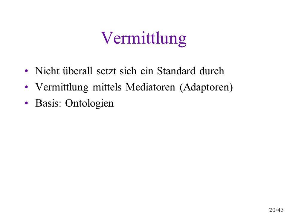 20/43 Vermittlung Nicht überall setzt sich ein Standard durch Vermittlung mittels Mediatoren (Adaptoren) Basis: Ontologien