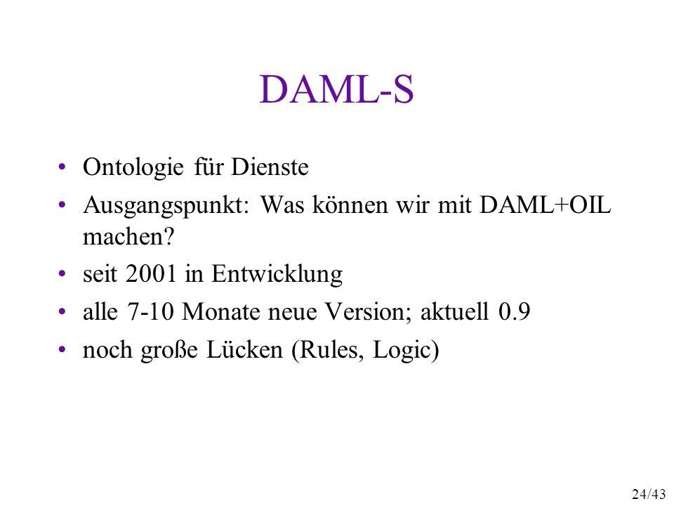 24/43 DAML-S Ontologie für Dienste Ausgangspunkt: Was können wir mit DAML+OIL machen? seit 2001 in Entwicklung alle 7-10 Monate neue Version; aktuell