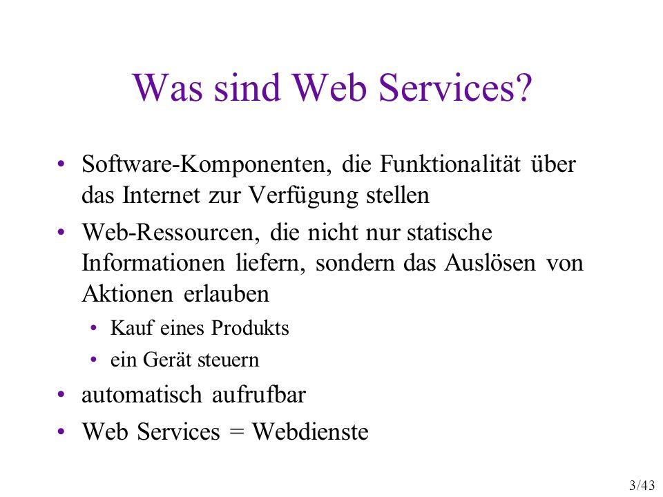 4/43 Webdienste aus zwei Perspektiven Aufruf von Funktionen aus einer Bibliothek Biblothek liegt auf einem entfernten Server Vorteil: Discovery, Deployment Web-Applikationen, für Computer bedienbar keine HTML-Formulare mit HTML-Antwortseiten sondern XML-Anfragen und XML-Antworten Vorteil: Ausführung automatisieren Vorteil: komplexe Dienste aus Einzeldiensten zusammenstecken