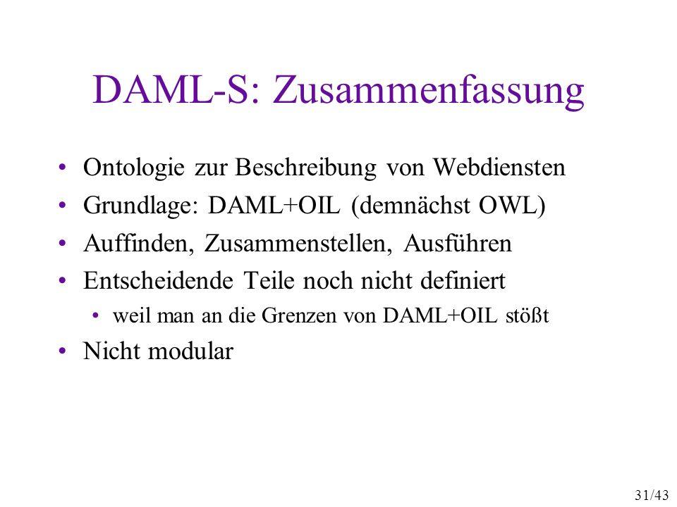 31/43 DAML-S: Zusammenfassung Ontologie zur Beschreibung von Webdiensten Grundlage: DAML+OIL (demnächst OWL) Auffinden, Zusammenstellen, Ausführen Ent