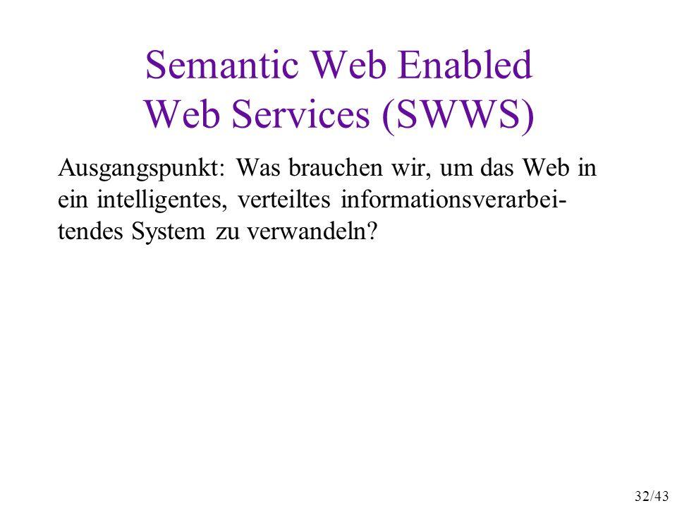 32/43 Semantic Web Enabled Web Services (SWWS) Ausgangspunkt: Was brauchen wir, um das Web in ein intelligentes, verteiltes informationsverarbei- tend
