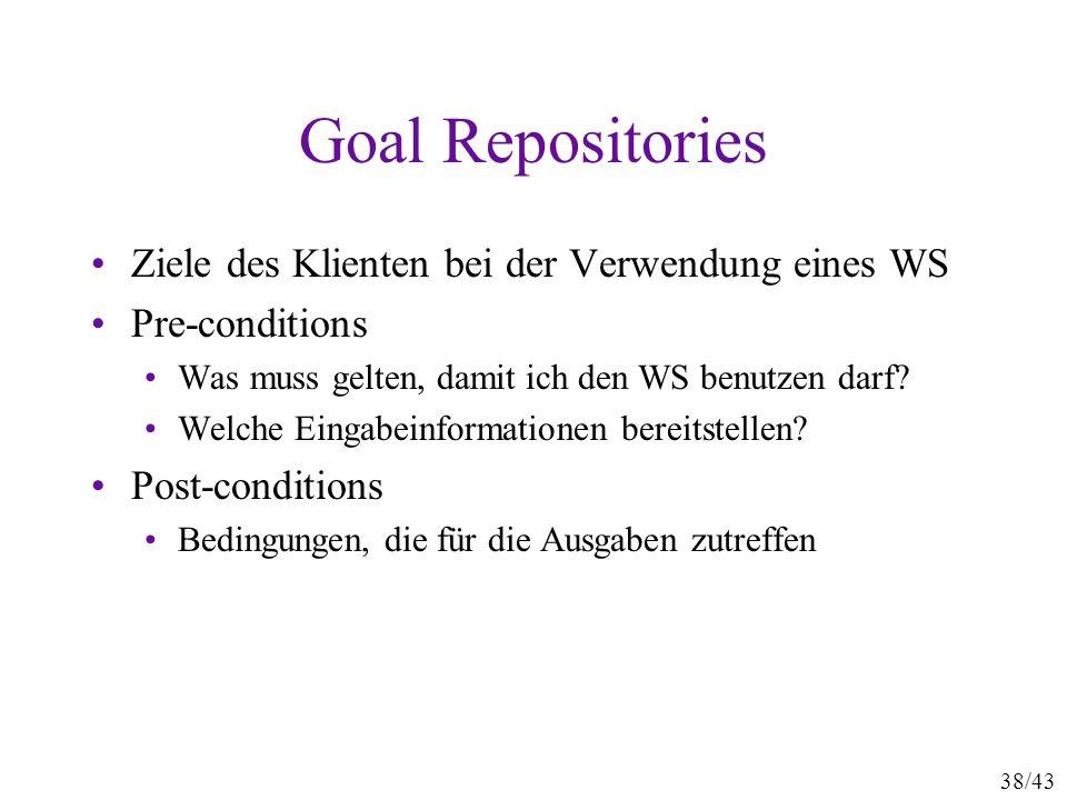 38/43 Goal Repositories Ziele des Klienten bei der Verwendung eines WS Pre-conditions Was muss gelten, damit ich den WS benutzen darf? Welche Eingabei