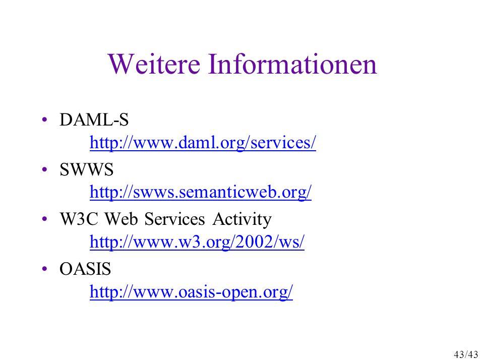 43/43 Weitere Informationen DAML-S http://www.daml.org/services/ http://www.daml.org/services/ SWWS http://swws.semanticweb.org/ http://swws.semanticw