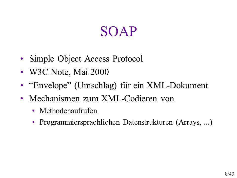 8/43 SOAP Simple Object Access Protocol W3C Note, Mai 2000 Envelope (Umschlag) für ein XML-Dokument Mechanismen zum XML-Codieren von Methodenaufrufen