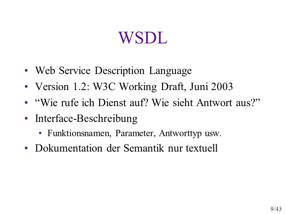 9/43 WSDL Web Service Description Language Version 1.2: W3C Working Draft, Juni 2003 Wie rufe ich Dienst auf? Wie sieht Antwort aus? Interface-Beschre