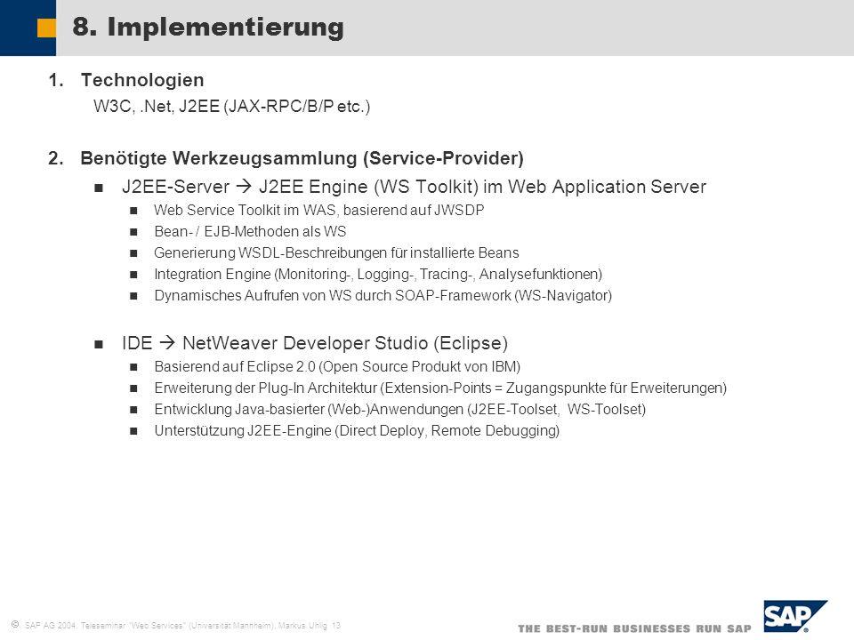 SAP AG 2004, Teleseminar Web Services (Universität Mannheim), Markus Uhlig 13 8. Implementierung 1.Technologien W3C,.Net, J2EE (JAX-RPC/B/P etc.) 2.Be