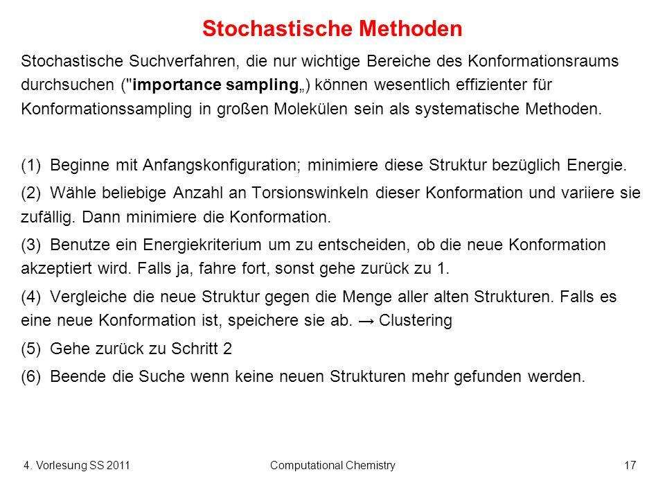 4. Vorlesung SS 2011Computational Chemistry17 Stochastische Methoden Stochastische Suchverfahren, die nur wichtige Bereiche des Konformationsraums dur