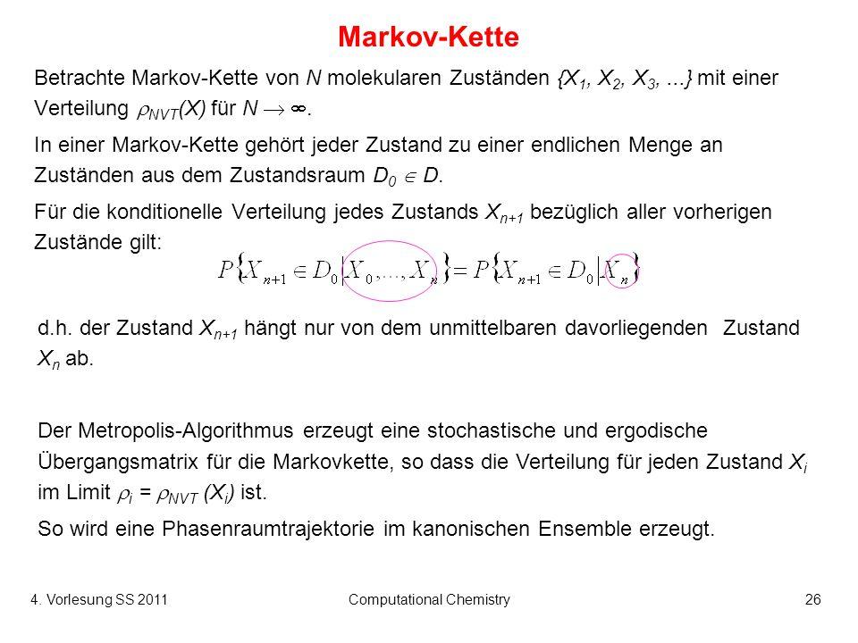 4. Vorlesung SS 2011Computational Chemistry26 Markov-Kette Betrachte Markov-Kette von N molekularen Zuständen {X 1, X 2, X 3,...} mit einer Verteilung