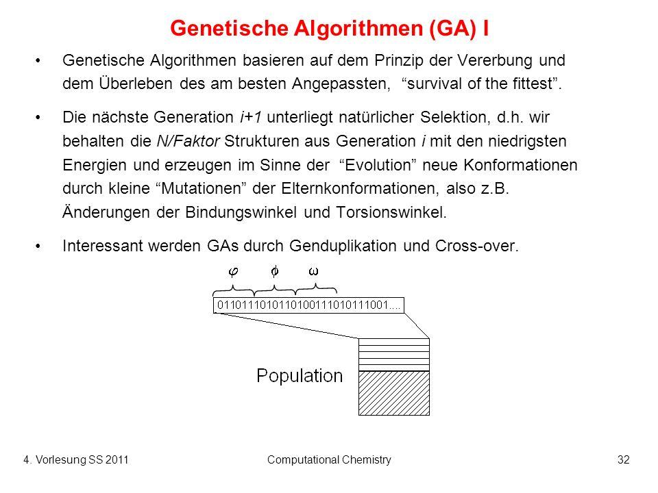 4. Vorlesung SS 2011Computational Chemistry32 Genetische Algorithmen (GA) I Genetische Algorithmen basieren auf dem Prinzip der Vererbung und dem Über