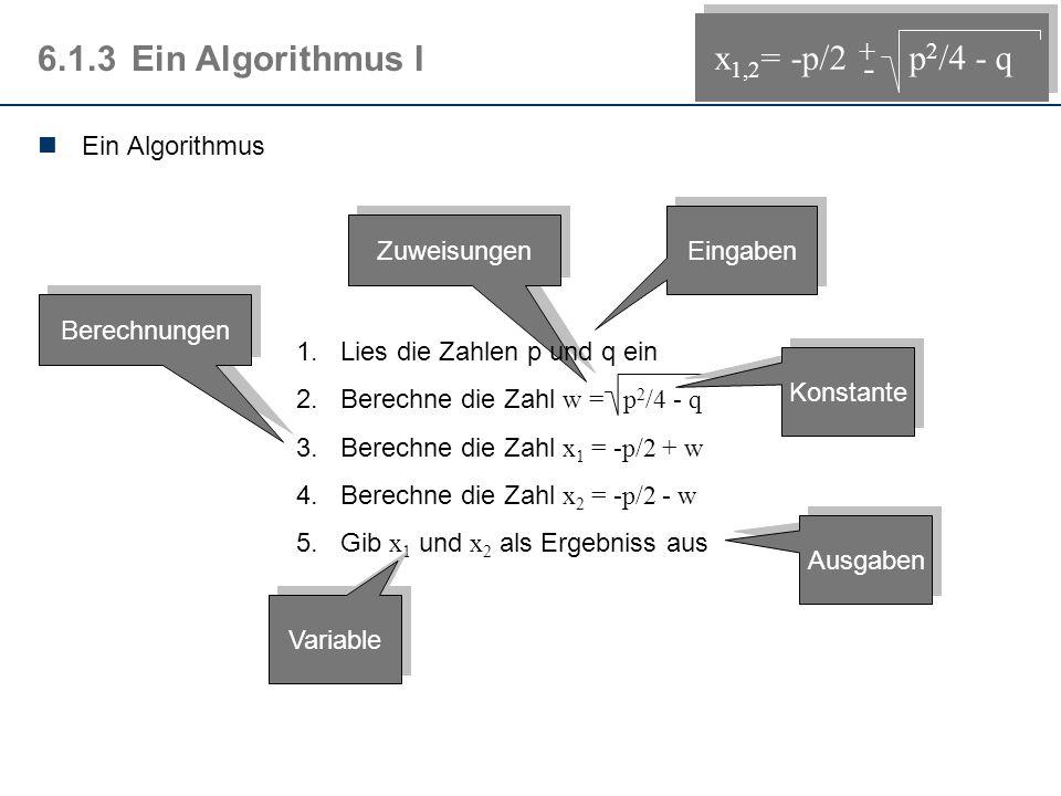 Zuweisungen 6.1.3Ein Algorithmus I 1.Lies die Zahlen p und q ein 2.Berechne die Zahl w = p 2 /4 - q 3.Berechne die Zahl x 1 = -p/2 + w 4.Berechne die Zahl x 2 = -p/2 - w 5.
