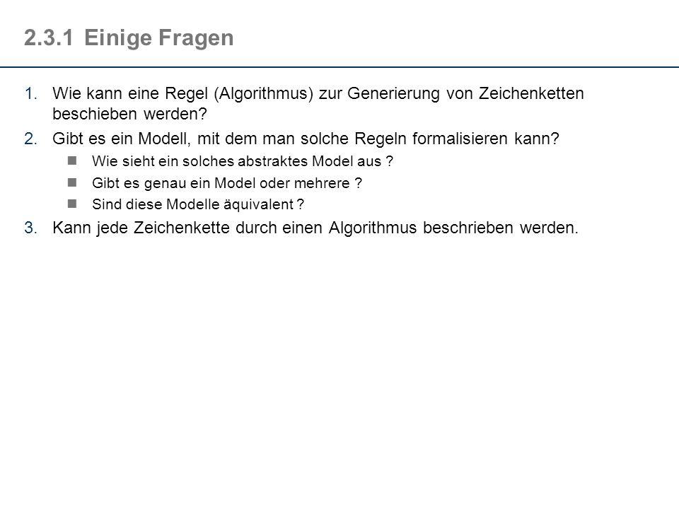 2.3.1Einige Fragen 1.Wie kann eine Regel (Algorithmus) zur Generierung von Zeichenketten beschieben werden? 2.Gibt es ein Modell, mit dem man solche R