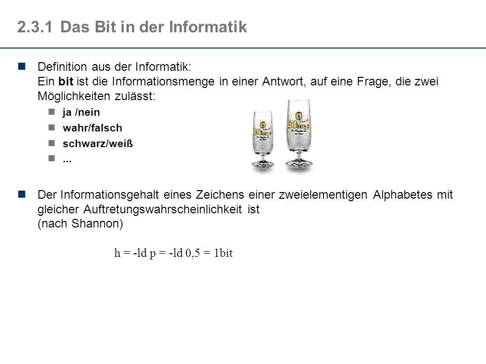 2.3.1Das Bit in der Informatik Definition aus der Informatik: Ein bit ist die Informationsmenge in einer Antwort, auf eine Frage, die zwei Möglichkeit