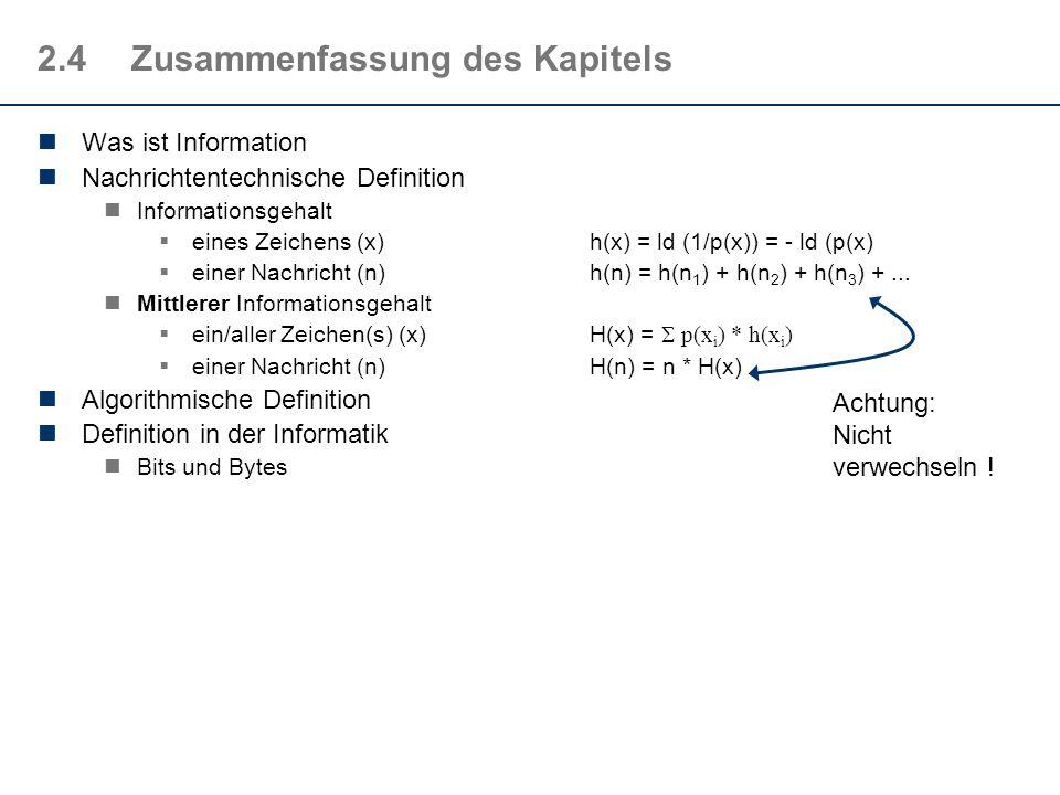 2.4Zusammenfassung des Kapitels Was ist Information Nachrichtentechnische Definition Informationsgehalt eines Zeichens (x)h(x) = ld (1/p(x)) = - ld (p