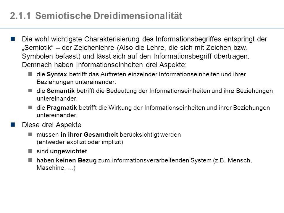 2.1.2Semantik und Pragmatik Carl Friedrich von Weizsäcker: Information ist nur, was verstanden wird Information ist nur, was Information erzeugt (die wiederum syntaktische Aspekte hat, verstanden werden muss und Information erzeugen muss, die wiederum … hermeneutischer Zirkel) Der Aspekt verstanden werden erlaubt keine strenge Formalisierung (denn was bedeutet verstanden werden – wie kann man es messen) sehr wohl lässt sich aber der Aspekt Information erzeugen formalisieren.