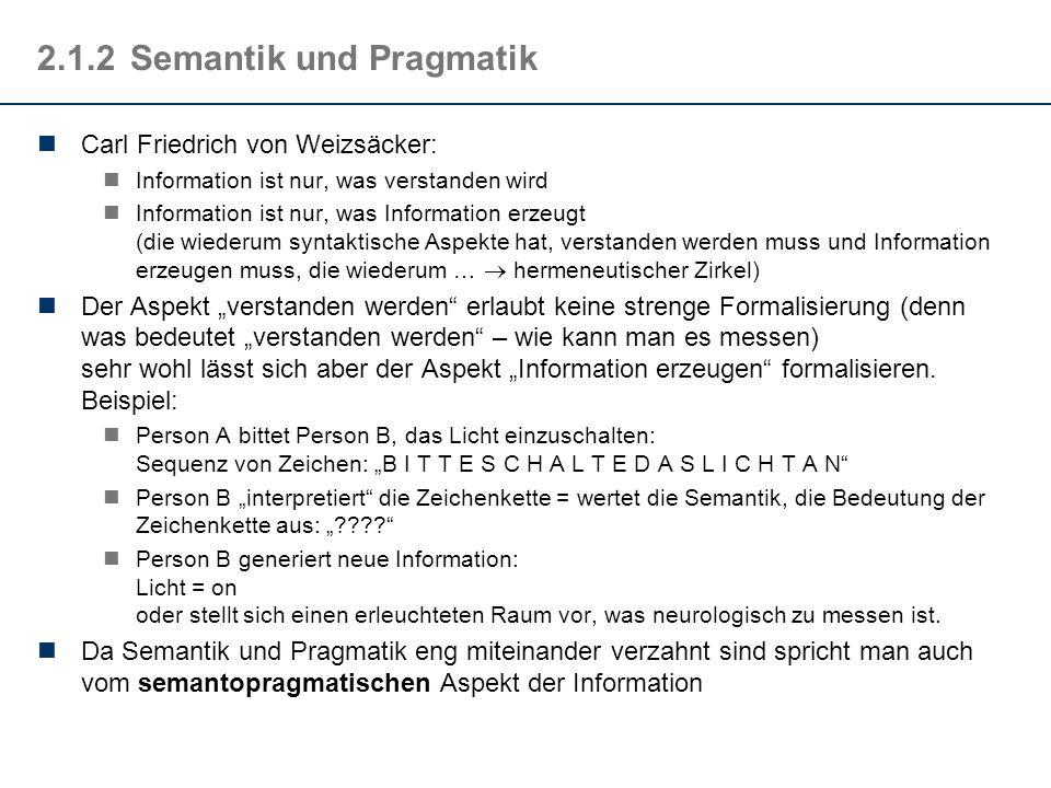 2.1.2Semantik und Pragmatik Carl Friedrich von Weizsäcker: Information ist nur, was verstanden wird Information ist nur, was Information erzeugt (die