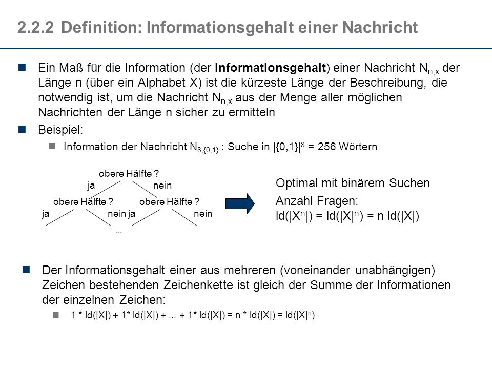 2.2.3Definition: Informationsgehalt eines Zeichens Idee: Der Informationsgehalt eines Symbols x i hängt von der Wahrscheinlichkeit seines Auftretens ab: Je seltener ein Symbol auftritt, desto höher ist sein Informationsgehalt: h(x i ) = f(1/p(x i )) Definition nach Shannon (ca.