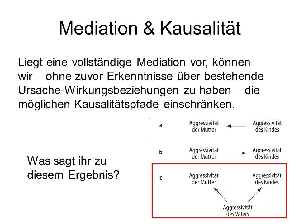 Mediation & Kausalität Liegt eine vollständige Mediation vor, können wir – ohne zuvor Erkenntnisse über bestehende Ursache-Wirkungsbeziehungen zu habe