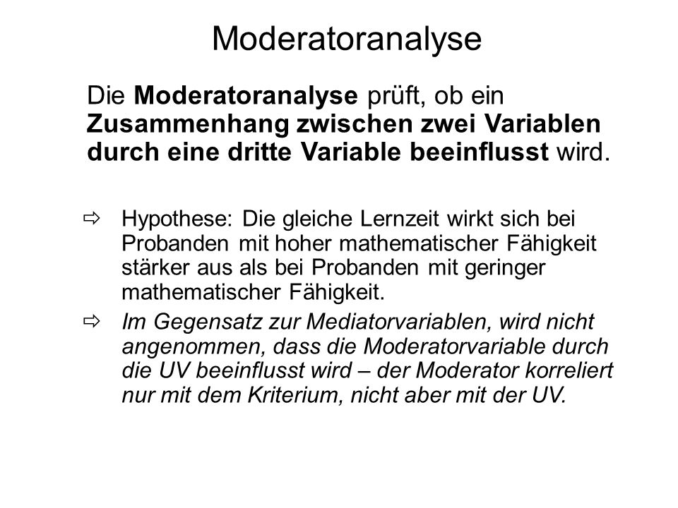 Moderatoranalyse Die Moderatoranalyse prüft, ob ein Zusammenhang zwischen zwei Variablen durch eine dritte Variable beeinflusst wird. Hypothese: Die g