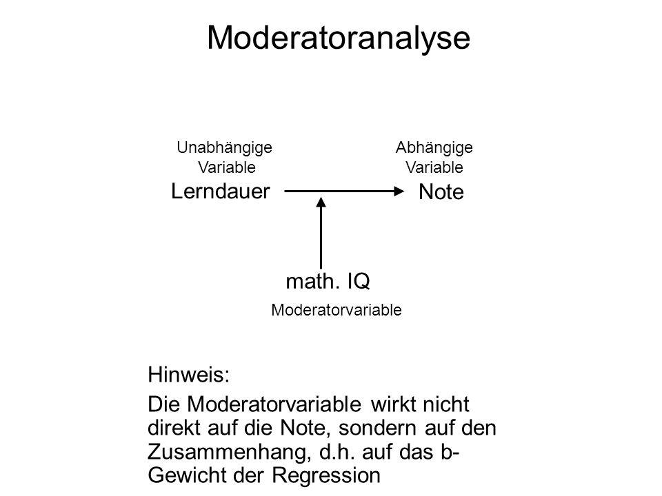 Moderatoranalyse Lerndauer Note math. IQ Unabhängige Variable Abhängige Variable Moderatorvariable Hinweis: Die Moderatorvariable wirkt nicht direkt a