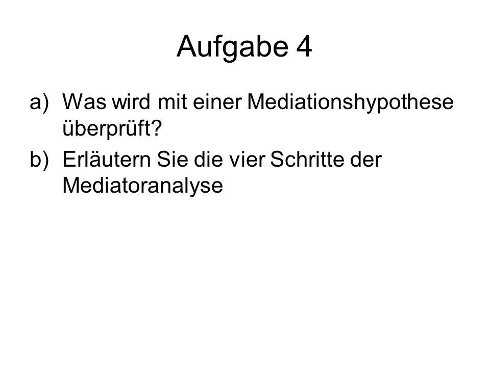 Aufgabe 4 a)Was wird mit einer Mediationshypothese überprüft? b)Erläutern Sie die vier Schritte der Mediatoranalyse