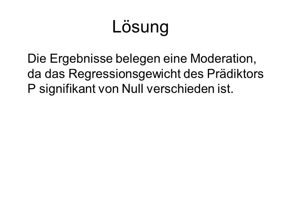 Lösung Die Ergebnisse belegen eine Moderation, da das Regressionsgewicht des Prädiktors P signifikant von Null verschieden ist.