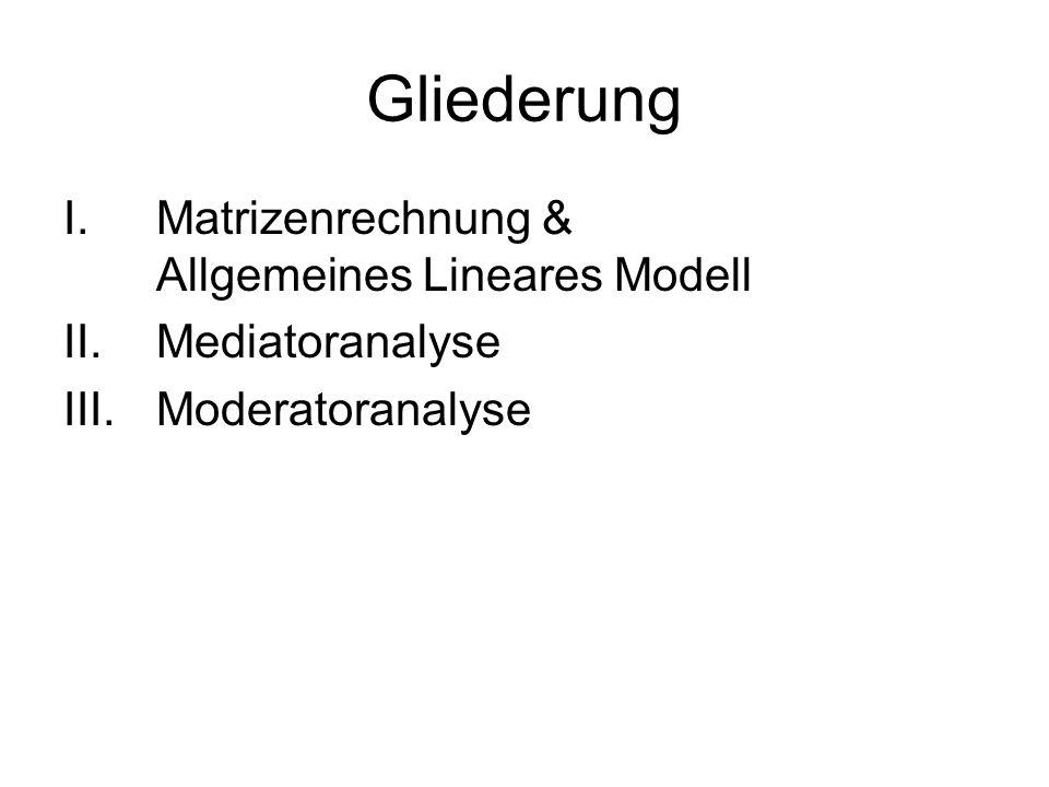 Gliederung I.Matrizenrechnung & Allgemeines Lineares Modell II.Mediatoranalyse III.Moderatoranalyse