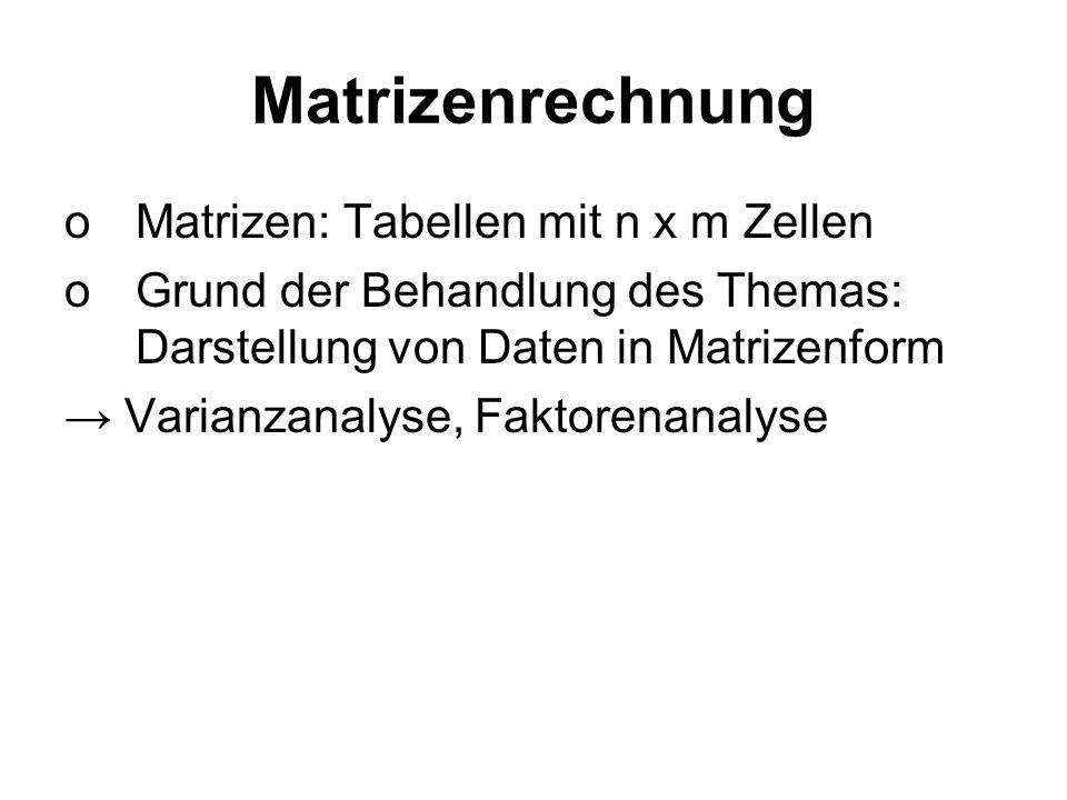 Matrizenrechnung oMatrizen: Tabellen mit n x m Zellen oGrund der Behandlung des Themas: Darstellung von Daten in Matrizenform Varianzanalyse, Faktoren