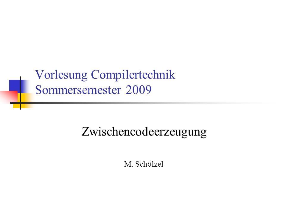 Vorlesung Compilertechnik Sommersemester 2009 Zwischencodeerzeugung M. Schölzel