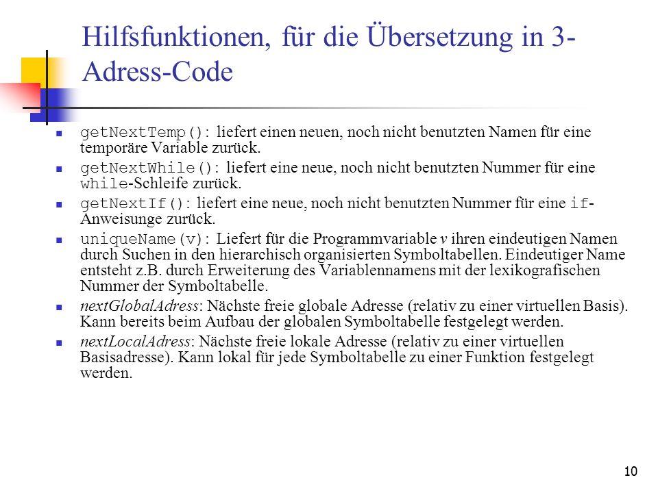 10 Hilfsfunktionen, für die Übersetzung in 3- Adress-Code getNextTemp() : liefert einen neuen, noch nicht benutzten Namen für eine temporäre Variable