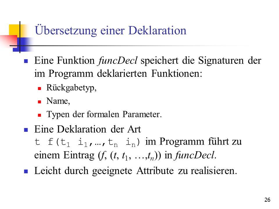 26 Übersetzung einer Deklaration Eine Funktion funcDecl speichert die Signaturen der im Programm deklarierten Funktionen: Rückgabetyp, Name, Typen der